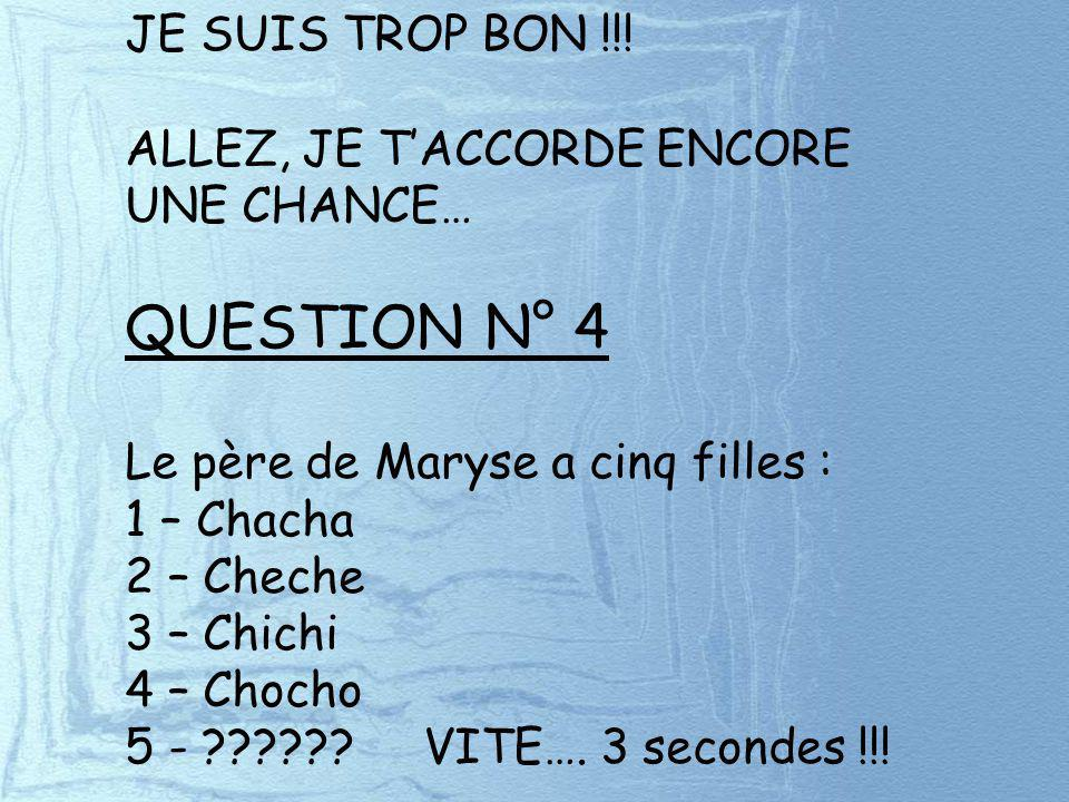 QUESTION N° 4 JE SUIS TROP BON !!! ALLEZ, JE T'ACCORDE ENCORE