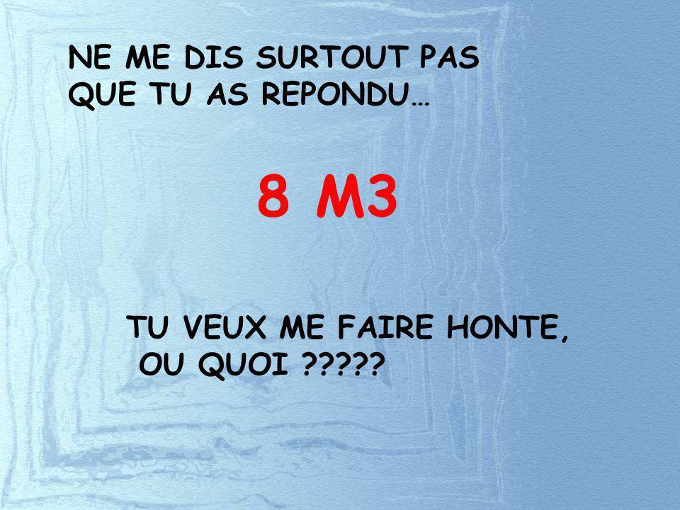 8 M3 NE ME DIS SURTOUT PAS QUE TU AS REPONDU… TU VEUX ME FAIRE HONTE,
