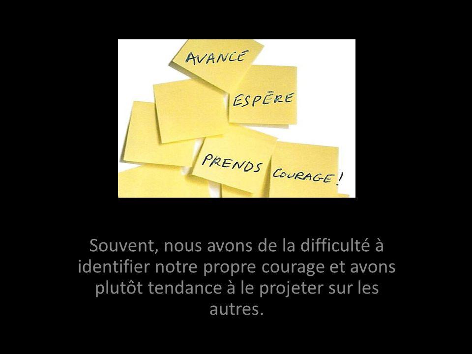Souvent, nous avons de la difficulté à identifier notre propre courage et avons plutôt tendance à le projeter sur les autres.