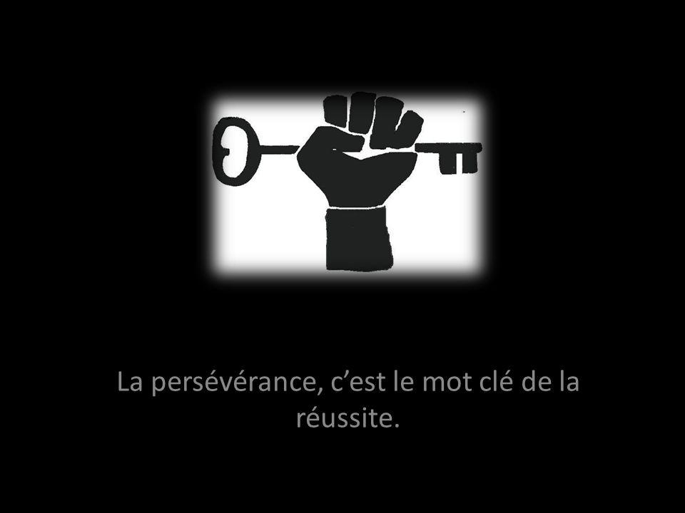 La persévérance, c'est le mot clé de la réussite.