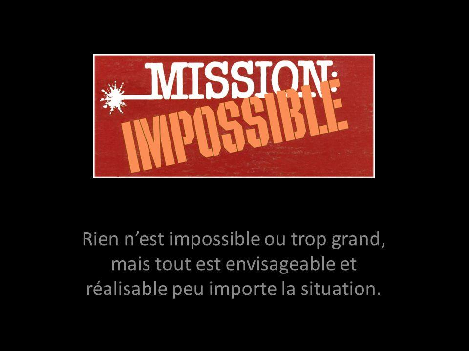 Rien n'est impossible ou trop grand, mais tout est envisageable et réalisable peu importe la situation.