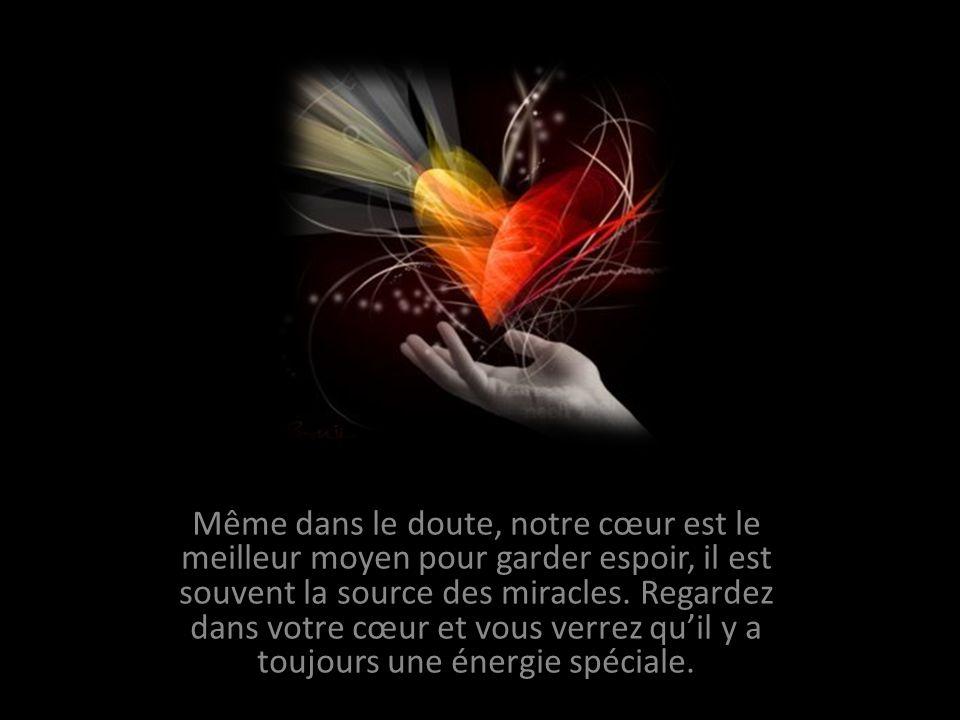 Même dans le doute, notre cœur est le meilleur moyen pour garder espoir, il est souvent la source des miracles.