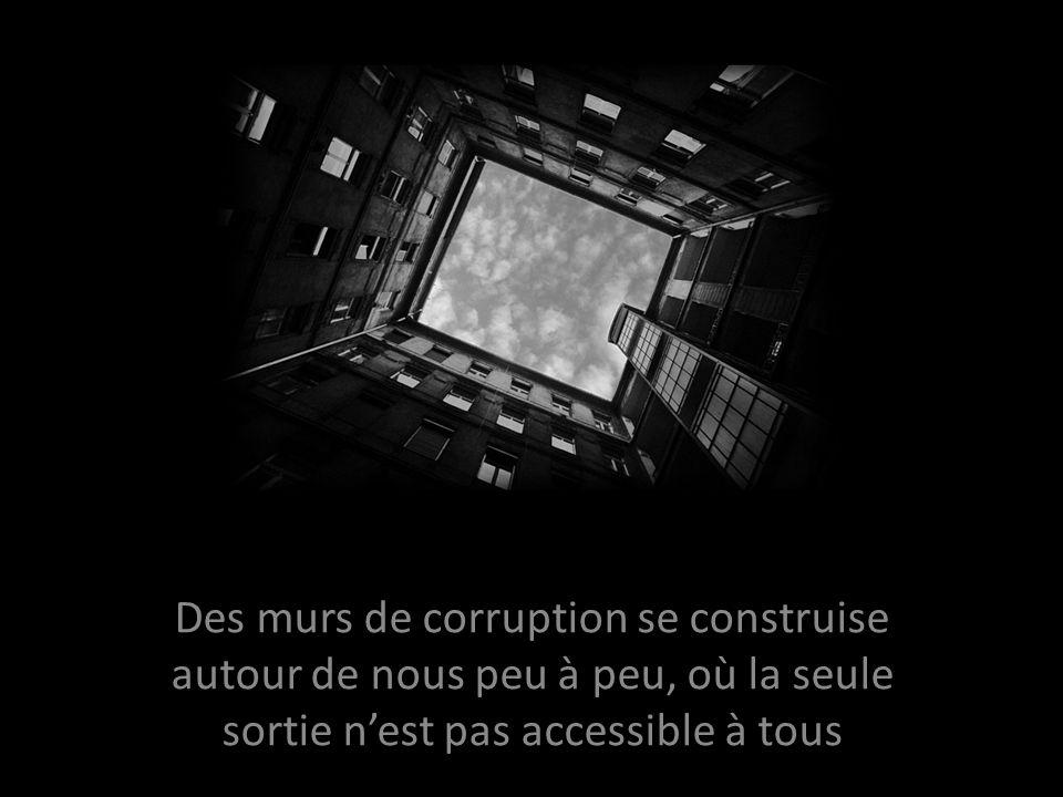 Des murs de corruption se construise autour de nous peu à peu, où la seule sortie n'est pas accessible à tous
