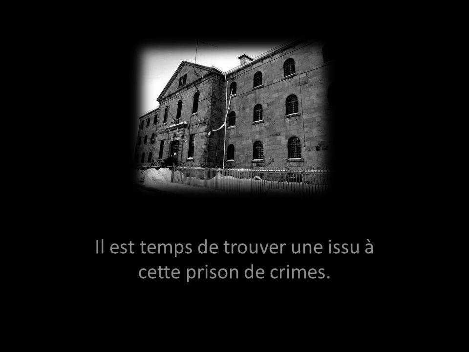 Il est temps de trouver une issu à cette prison de crimes.