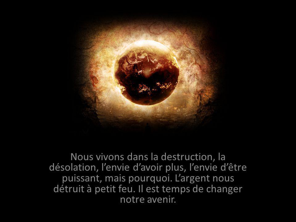 Nous vivons dans la destruction, la désolation, l'envie d'avoir plus, l'envie d'être puissant, mais pourquoi.