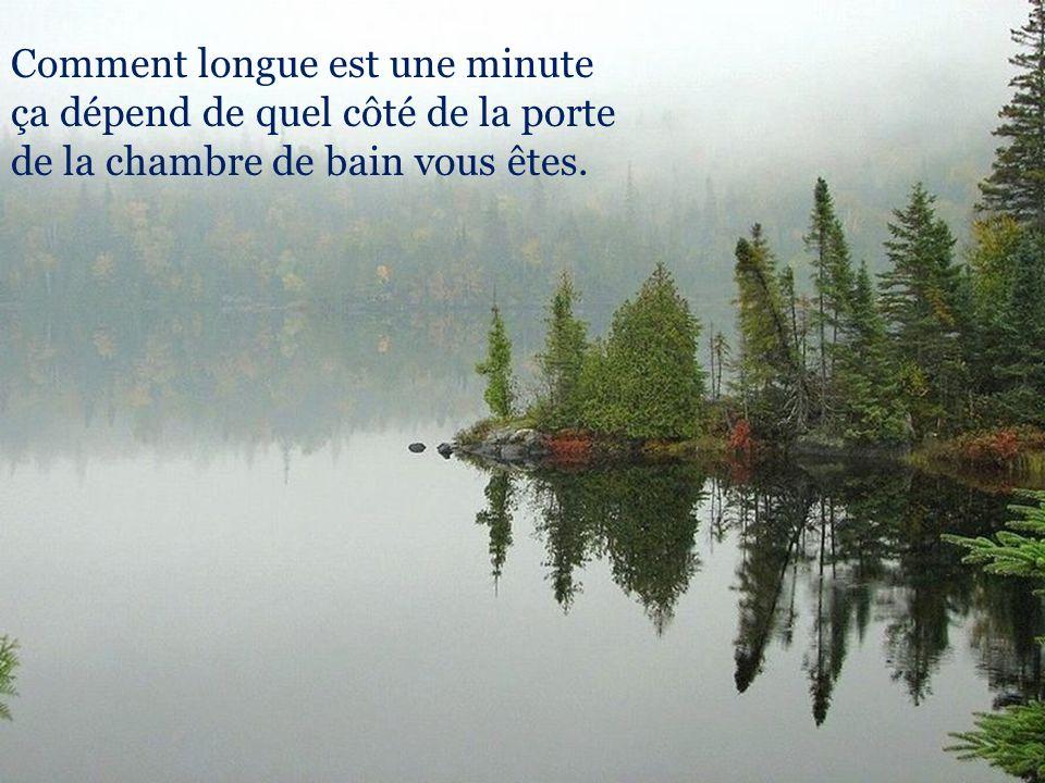 Comment longue est une minute ça dépend de quel côté de la porte de la chambre de bain vous êtes.