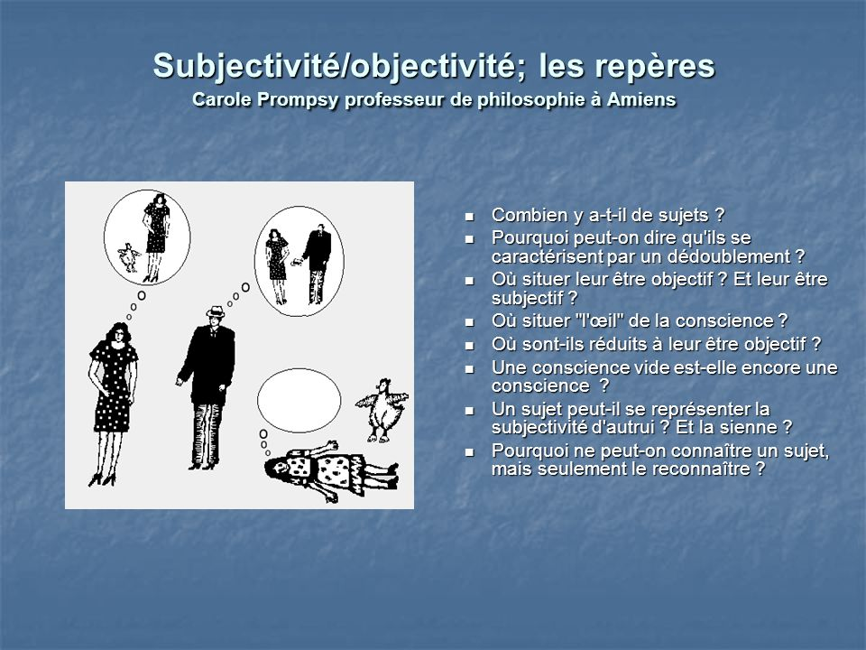 Subjectivité/objectivité; les repères Carole Prompsy professeur de philosophie à Amiens