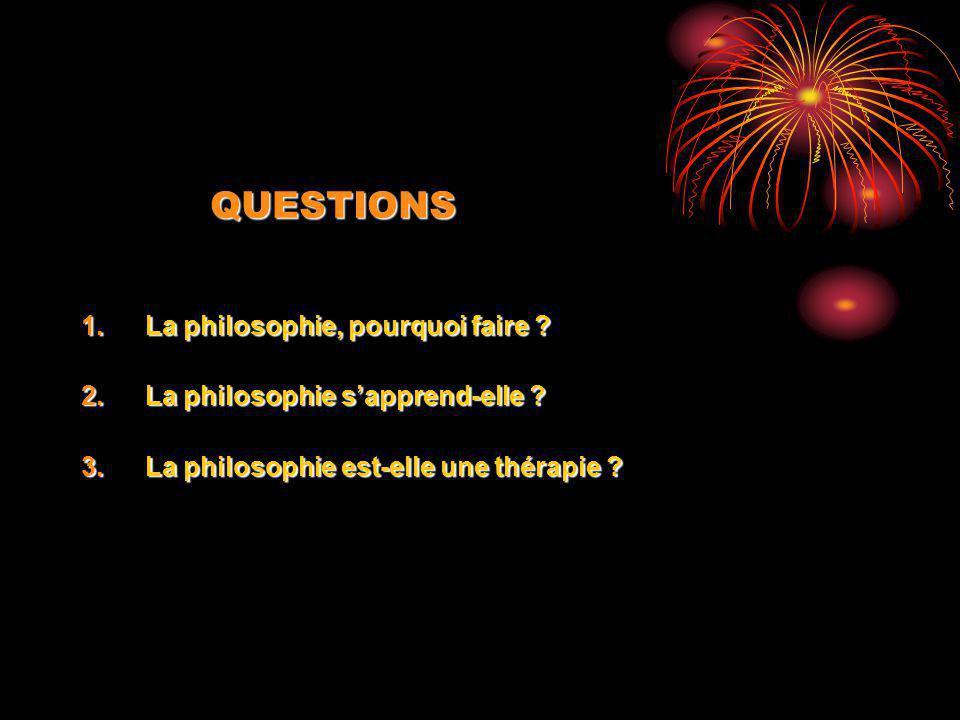 QUESTIONS La philosophie, pourquoi faire