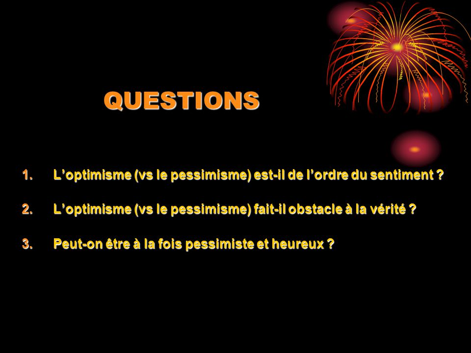 QUESTIONS L'optimisme (vs le pessimisme) est-il de l'ordre du sentiment L'optimisme (vs le pessimisme) fait-il obstacle à la vérité