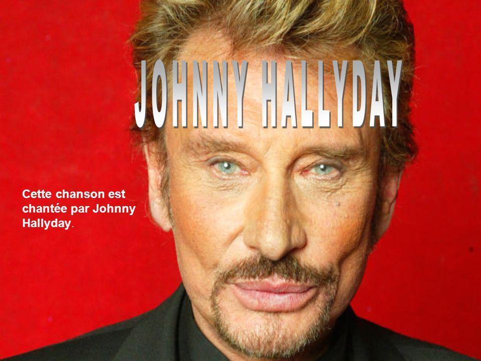 JOHNNY HALLYDAY Cette chanson est chantée par Johnny Hallyday.