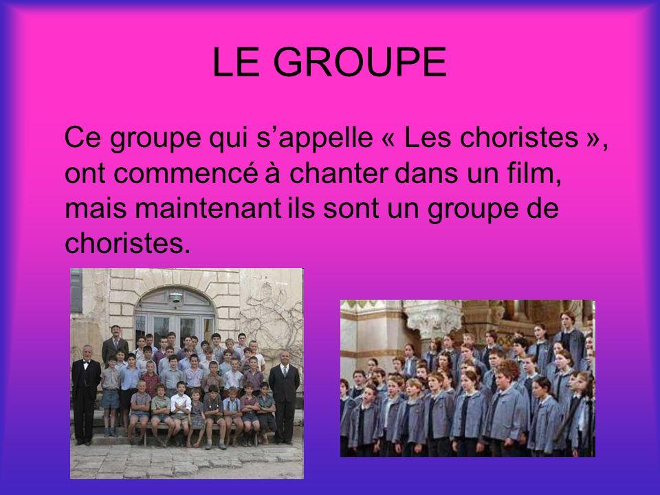 LE GROUPE Ce groupe qui s'appelle « Les choristes », ont commencé à chanter dans un film, mais maintenant ils sont un groupe de choristes.
