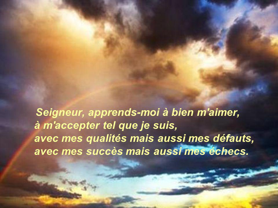 Seigneur, apprends-moi à bien m aimer, à m accepter tel que je suis, avec mes qualités mais aussi mes défauts, avec mes succès mais aussi mes échecs.