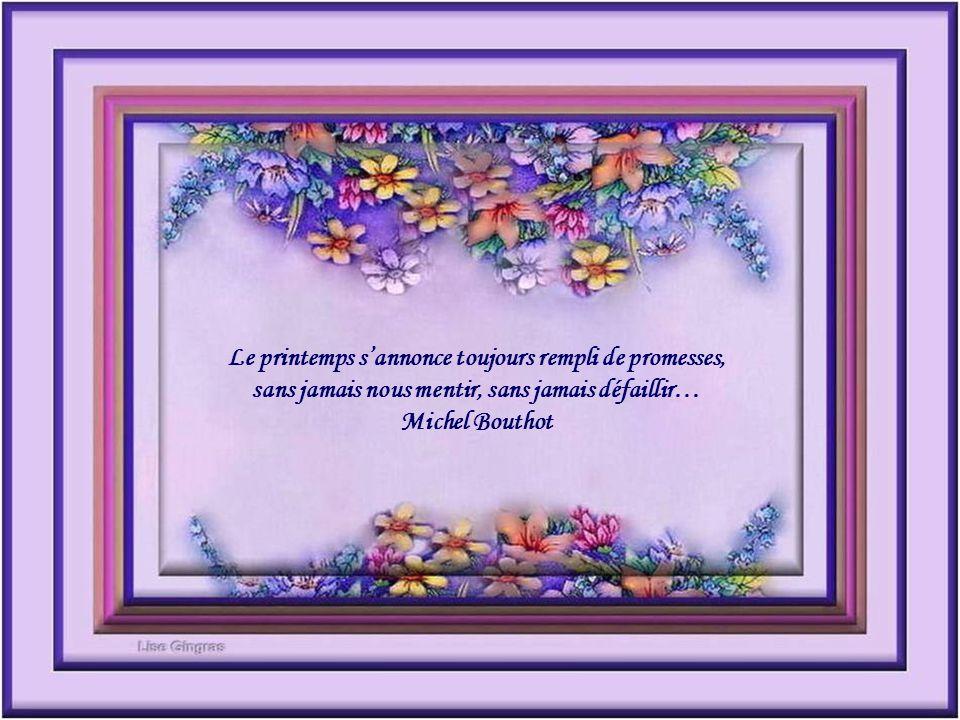 Le printemps s'annonce toujours rempli de promesses, sans jamais nous mentir, sans jamais défaillir…