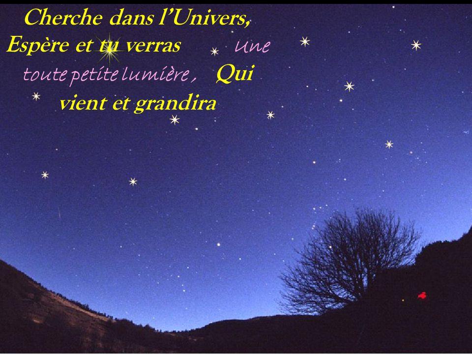 Cherche dans l'Univers, Espère et tu verras Une toute petite lumière , Qui vient et grandira