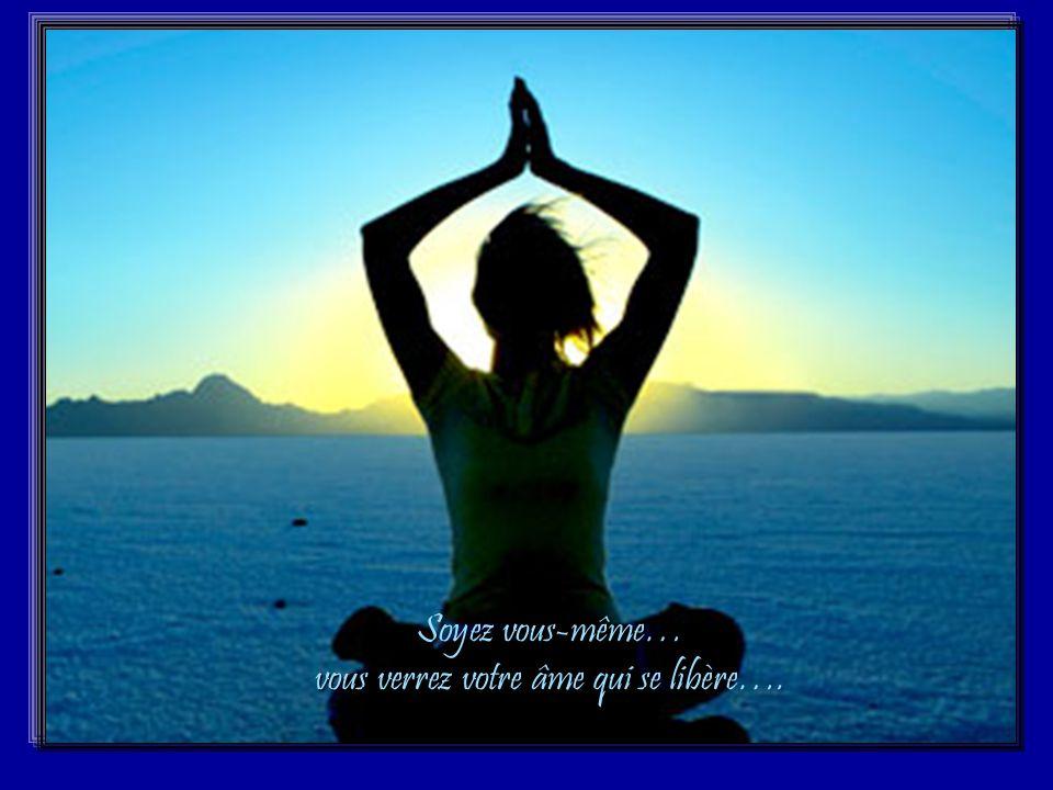 Soyez vous-même… vous verrez votre âme qui se libère….