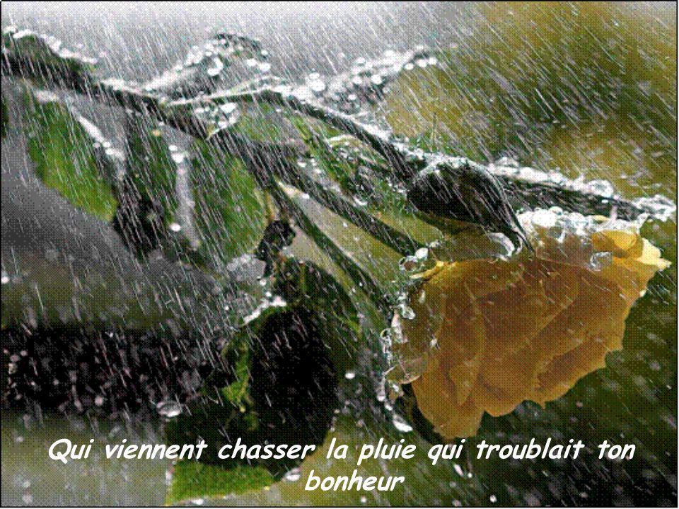 Qui viennent chasser la pluie qui troublait ton bonheur
