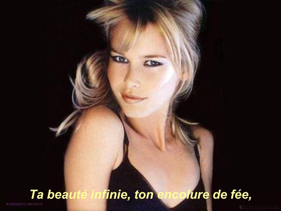 Ta beauté infinie, ton encolure de fée,