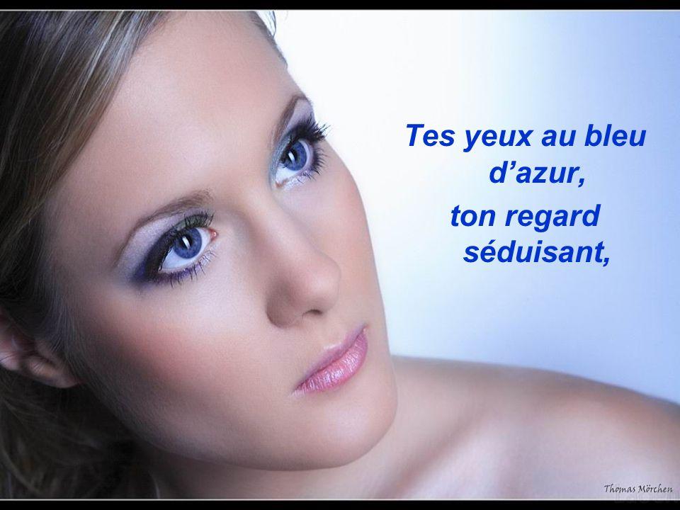 Tes yeux au bleu d'azur, ton regard séduisant,