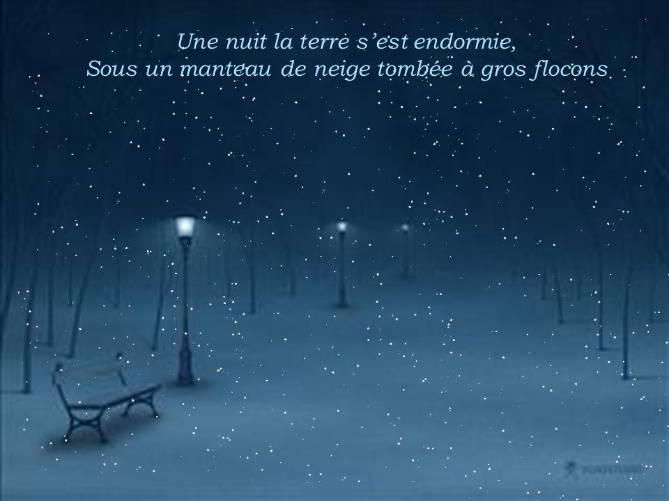 Une nuit la terre s'est endormie, Sous un manteau de neige tombée à gros flocons