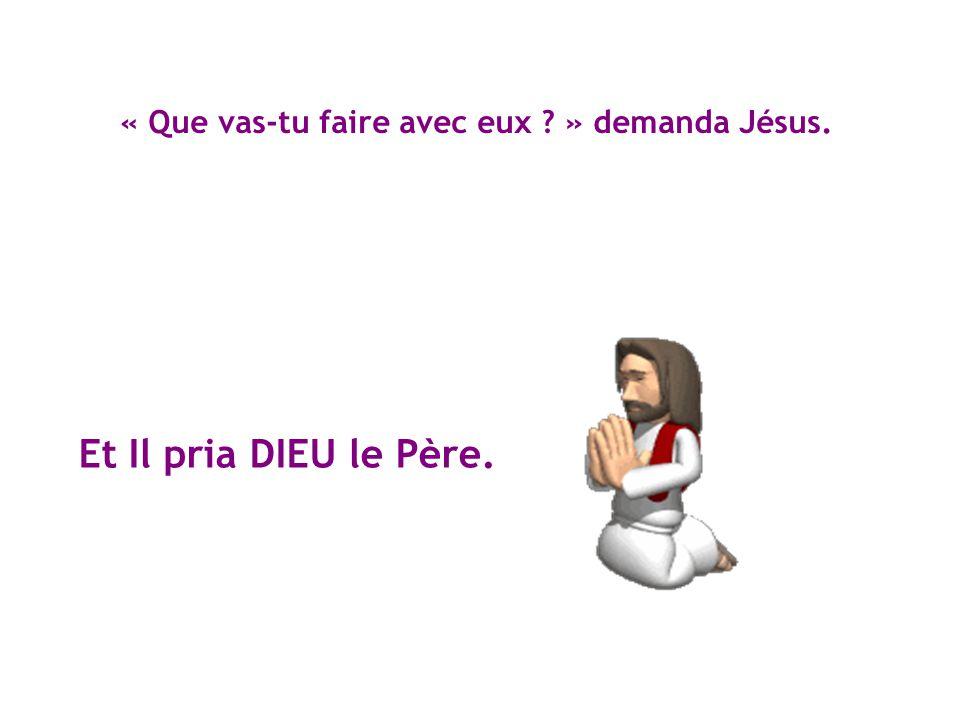 « Que vas-tu faire avec eux » demanda Jésus.