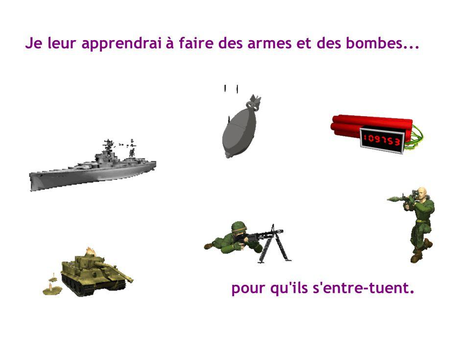 Je leur apprendrai à faire des armes et des bombes...