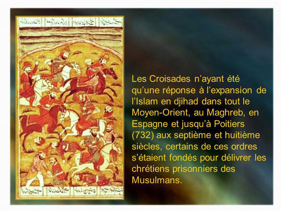 Les Croisades n'ayant été qu'une réponse à l'expansion de l'Islam en djihad dans tout le Moyen-Orient, au Maghreb, en Espagne et jusqu'à Poitiers (732) aux septième et huitième siècles, certains de ces ordres s'étaient fondés pour délivrer les chrétiens prisonniers des Musulmans.