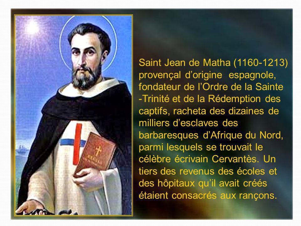 Saint Jean de Matha (1160-1213) provençal d'origine espagnole, fondateur de l'Ordre de la Sainte -Trinité et de la Rédemption des captifs, racheta des dizaines de milliers d'esclaves des barbaresques d'Afrique du Nord, parmi lesquels se trouvait le célèbre écrivain Cervantès.