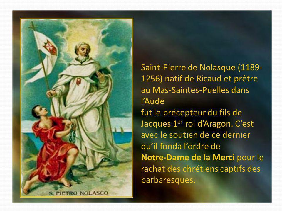 Saint-Pierre de Nolasque (1189-1256) natif de Ricaud et prêtre au Mas-Saintes-Puelles dans l'Aude fut le précepteur du fils de Jacques 1er roi d'Aragon.
