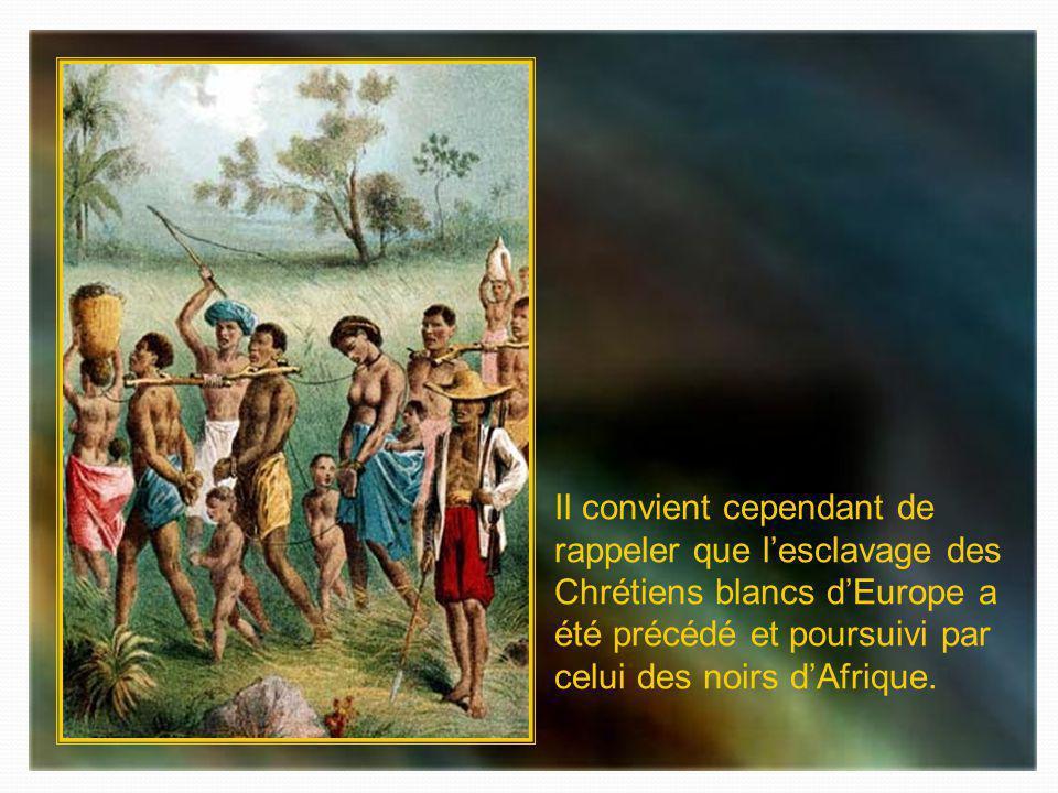 Il convient cependant de rappeler que l'esclavage des Chrétiens blancs d'Europe a été précédé et poursuivi par celui des noirs d'Afrique.
