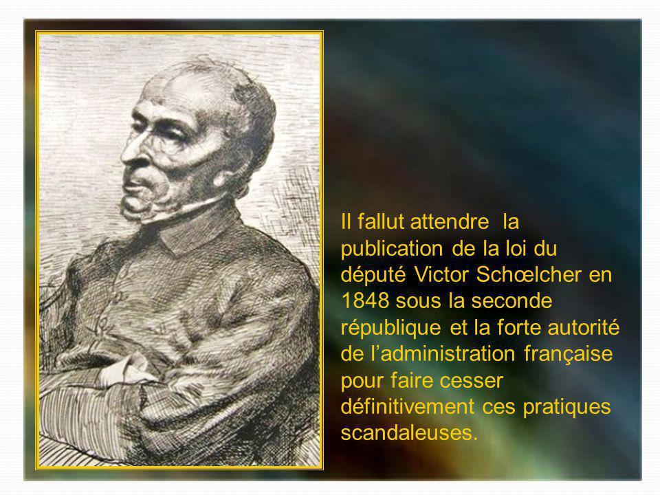 Il fallut attendre la publication de la loi du député Victor Schœlcher en 1848 sous la seconde république et la forte autorité de l'administration française pour faire cesser définitivement ces pratiques scandaleuses.
