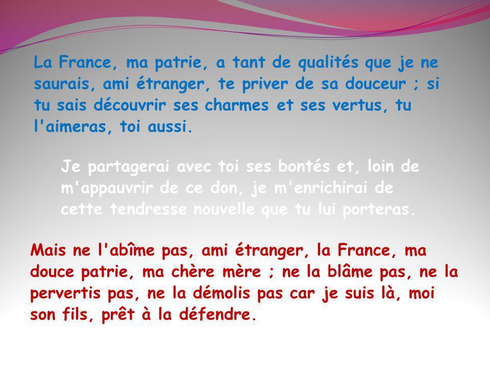 La France, ma patrie, a tant de qualités que je ne saurais, ami étranger, te priver de sa douceur ; si tu sais découvrir ses charmes et ses vertus, tu l aimeras, toi aussi.