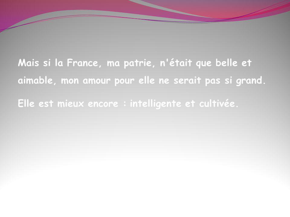 Mais si la France, ma patrie, n était que belle et aimable, mon amour pour elle ne serait pas si grand.