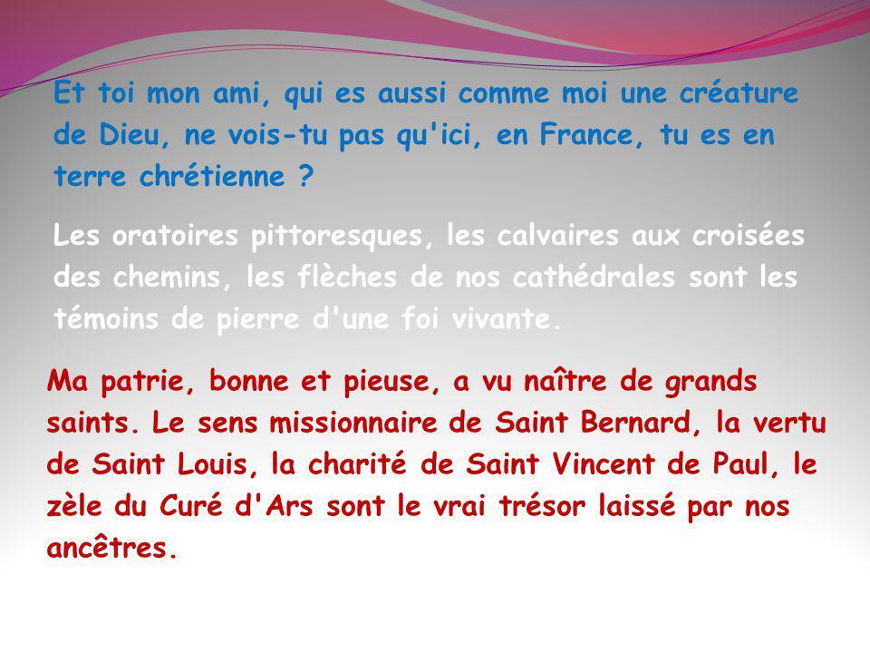 Et toi mon ami, qui es aussi comme moi une créature de Dieu, ne vois-tu pas qu ici, en France, tu es en terre chrétienne