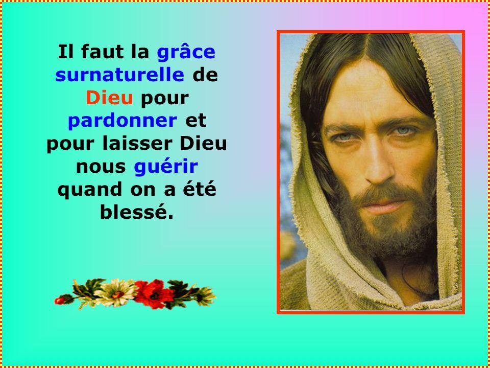Il faut la grâce surnaturelle de Dieu pour pardonner et pour laisser Dieu nous guérir quand on a été blessé.