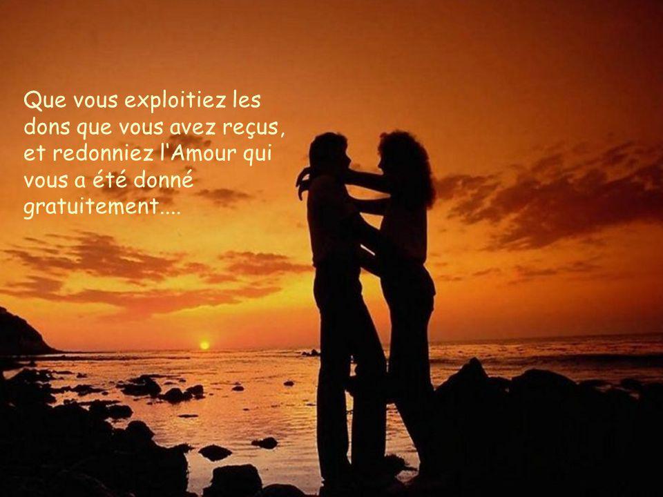 Que vous exploitiez les dons que vous avez reçus, et redonniez l'Amour qui vous a été donné gratuitement....