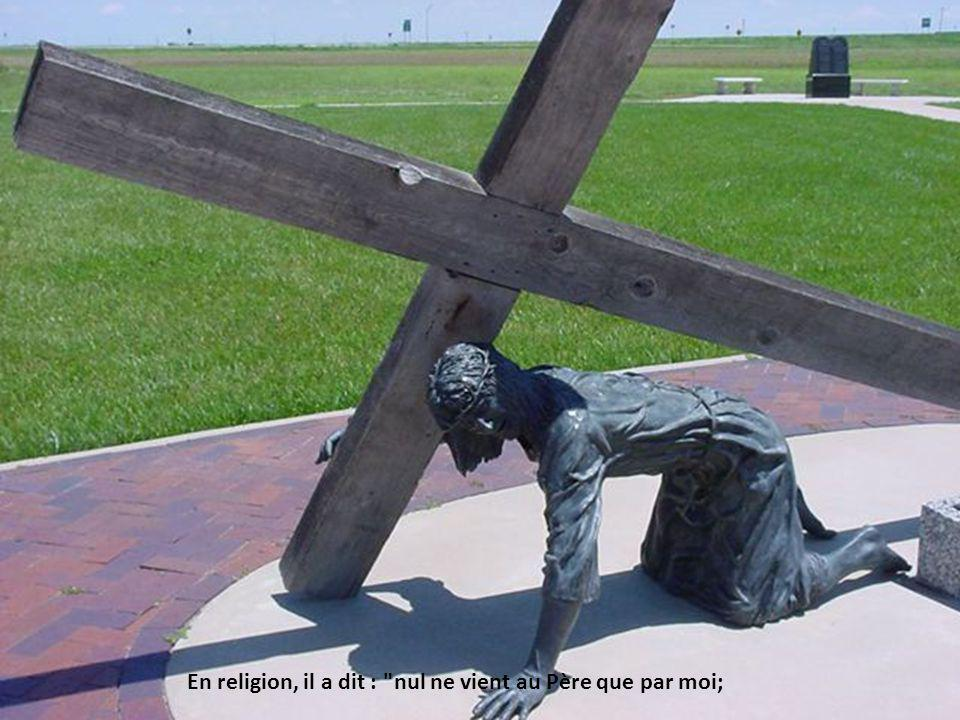 En religion, il a dit : nul ne vient au Père que par moi;