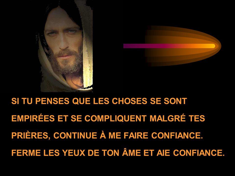 SI TU PENSES QUE LES CHOSES SE SONT EMPIRÉES ET SE COMPLIQUENT MALGRÉ TES PRIÈRES, CONTINUE À ME FAIRE CONFIANCE.