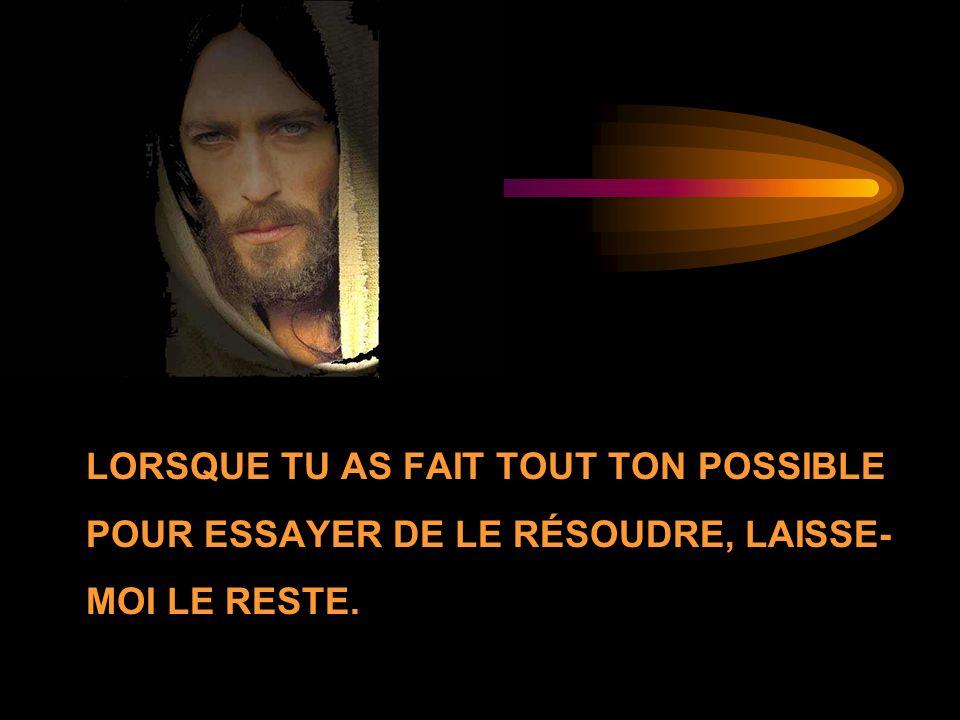LORSQUE TU AS FAIT TOUT TON POSSIBLE POUR ESSAYER DE LE RÉSOUDRE, LAISSE- MOI LE RESTE.