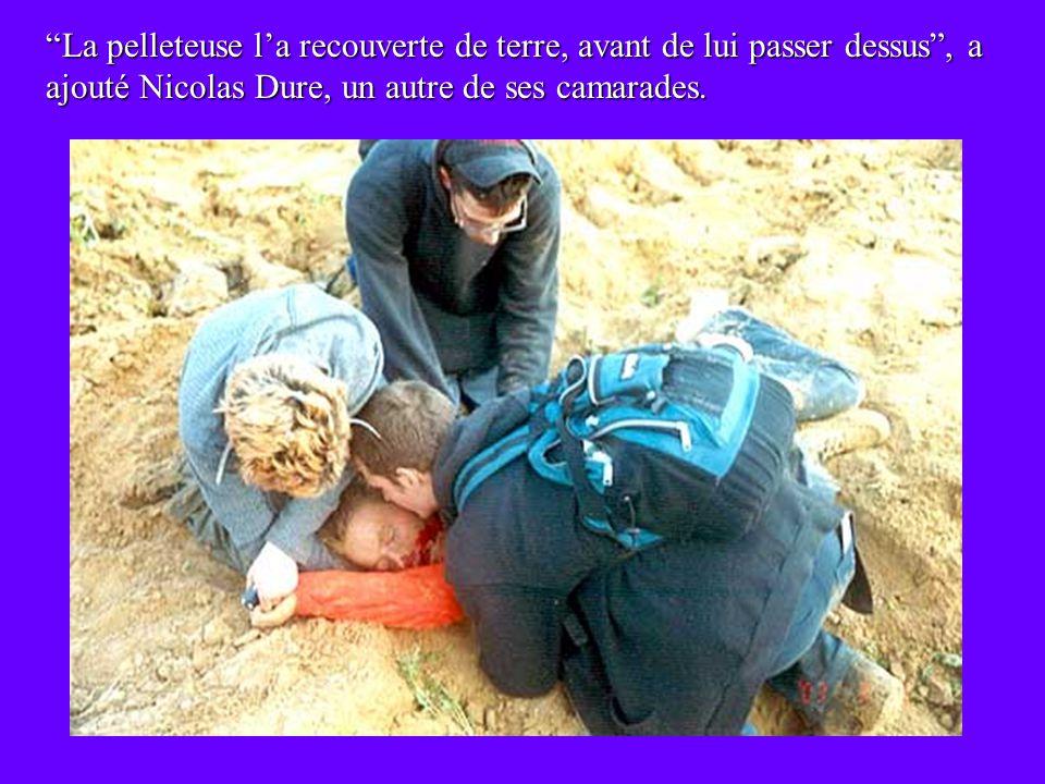La pelleteuse l'a recouverte de terre, avant de lui passer dessus , a ajouté Nicolas Dure, un autre de ses camarades.