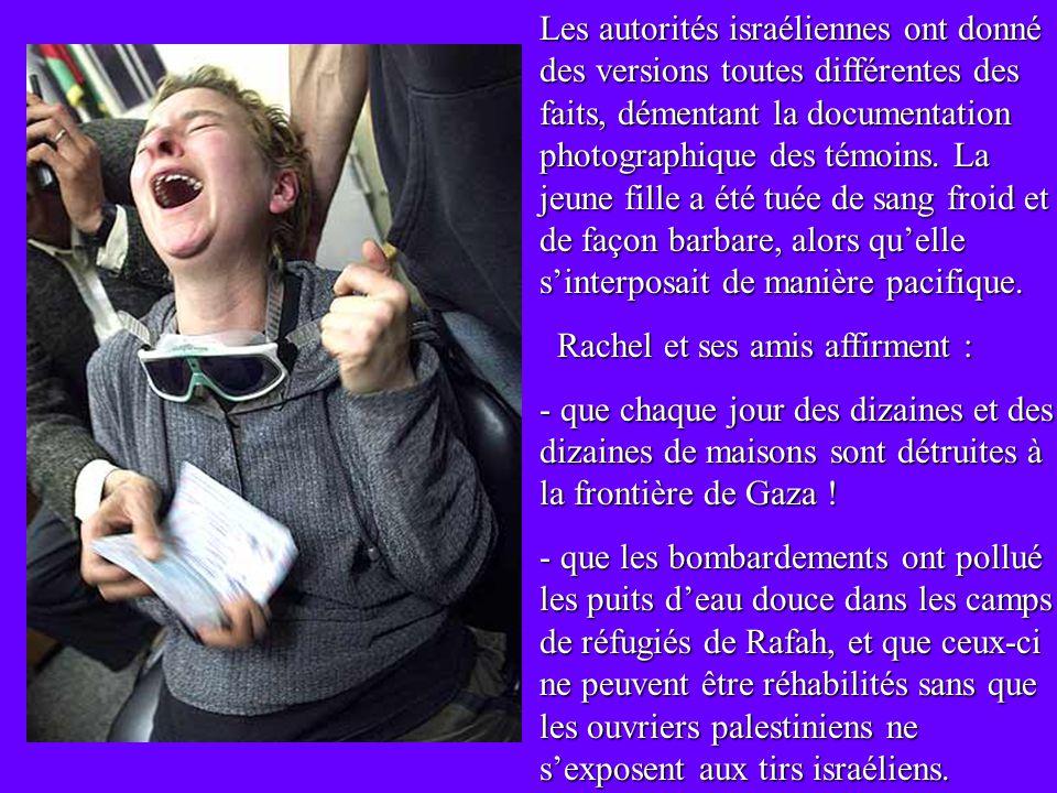 Les autorités israéliennes ont donné des versions toutes différentes des faits, démentant la documentation photographique des témoins. La jeune fille a été tuée de sang froid et de façon barbare, alors qu'elle s'interposait de manière pacifique.