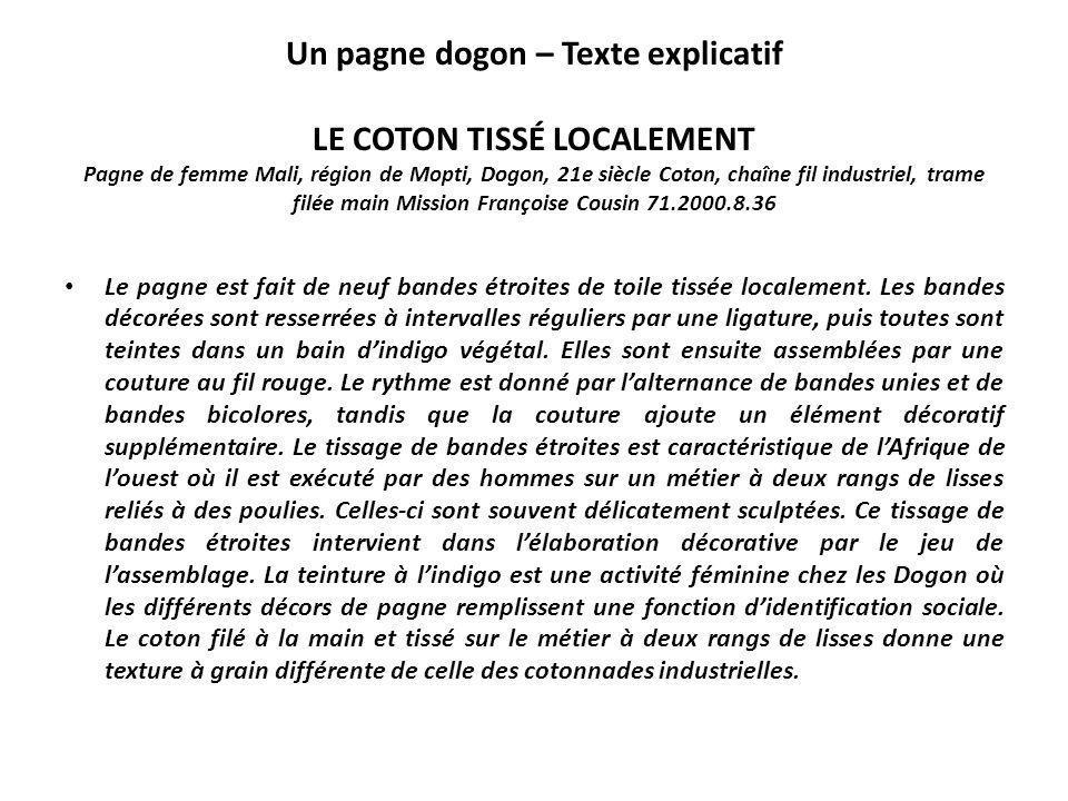 Un pagne dogon – Texte explicatif LE COTON TISSÉ LOCALEMENT Pagne de femme Mali, région de Mopti, Dogon, 21e siècle Coton, chaîne fil industriel, trame filée main Mission Françoise Cousin 71.2000.8.36