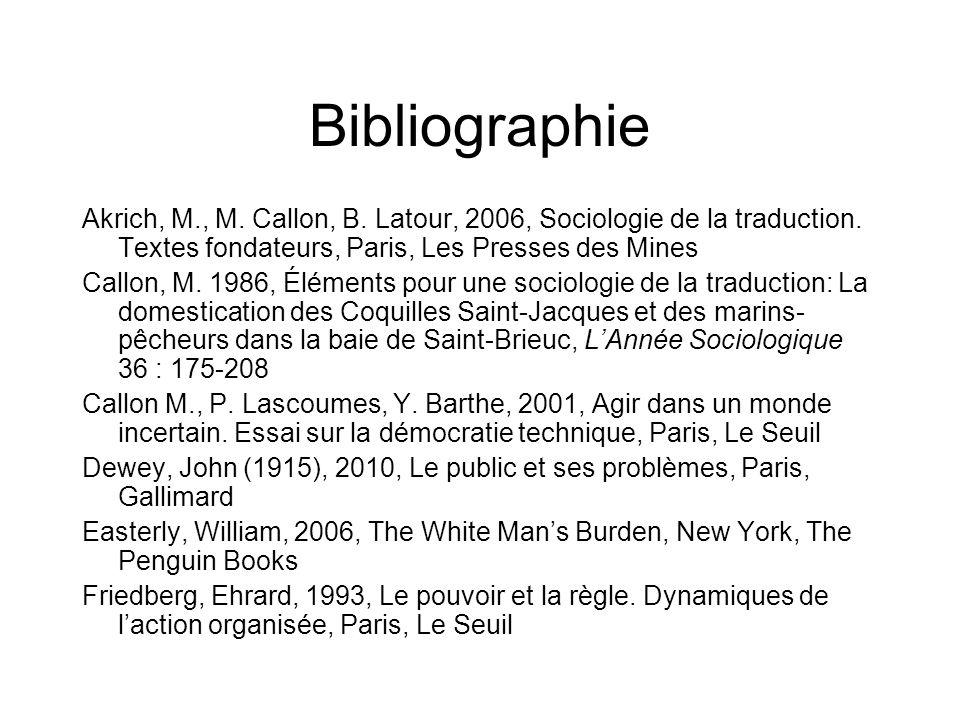 Bibliographie Akrich, M., M. Callon, B. Latour, 2006, Sociologie de la traduction. Textes fondateurs, Paris, Les Presses des Mines.