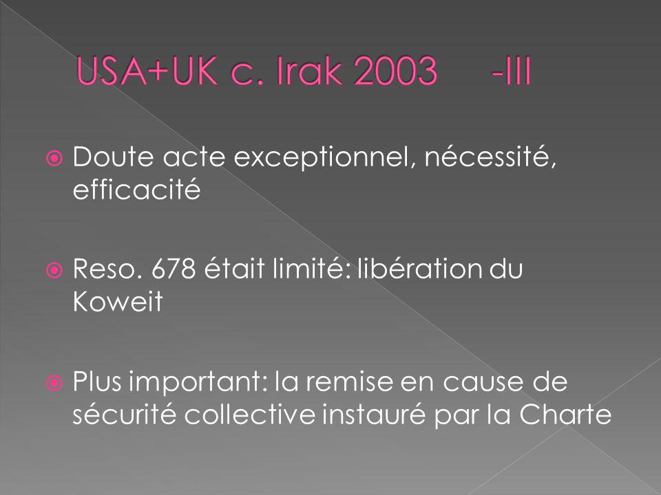 USA+UK c. Irak 2003 -III Doute acte exceptionnel, nécessité, efficacité. Reso. 678 était limité: libération du Koweit.