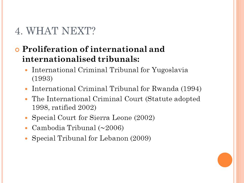 4. WHAT NEXT Proliferation of international and internationalised tribunals: International Criminal Tribunal for Yugoslavia (1993)