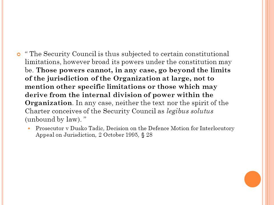 The Security Council is thus subjected to certain constitutional limitations, however broad its powers under the constitution may be. Those powers cannot, in any case, go beyond the limits of the jurisdiction of the Organization at large, not to mention other specific limitations or those which may derive from the internal division of power within the Organization. In any case, neither the text nor the spirit of the Charter conceives of the Security Council as legibus solutus (unbound by law).