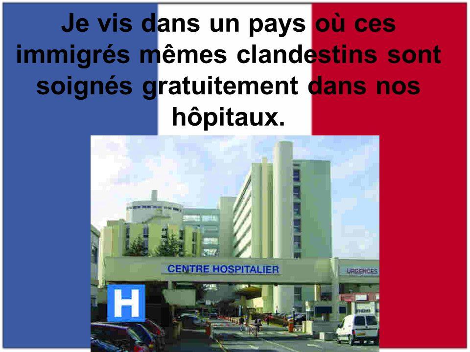Je vis dans un pays où ces immigrés mêmes clandestins sont soignés gratuitement dans nos hôpitaux.