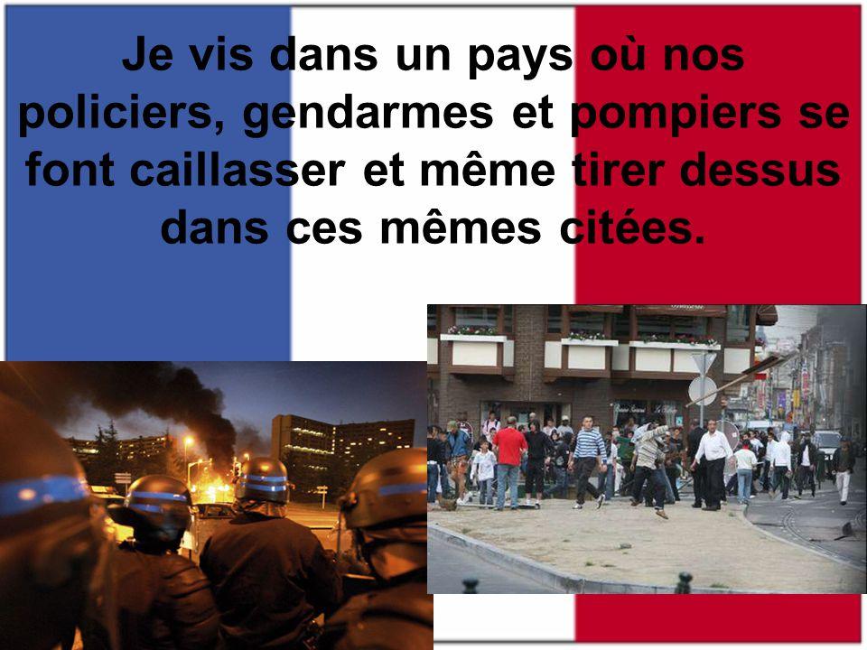 Je vis dans un pays où nos policiers, gendarmes et pompiers se font caillasser et même tirer dessus dans ces mêmes citées.