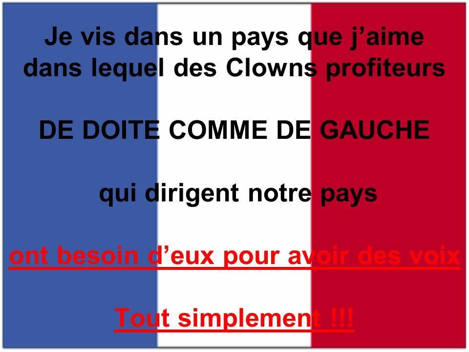 Je vis dans un pays que j'aime dans lequel des Clowns profiteurs DE DOITE COMME DE GAUCHE qui dirigent notre pays ont besoin d'eux pour avoir des voix Tout simplement !!!
