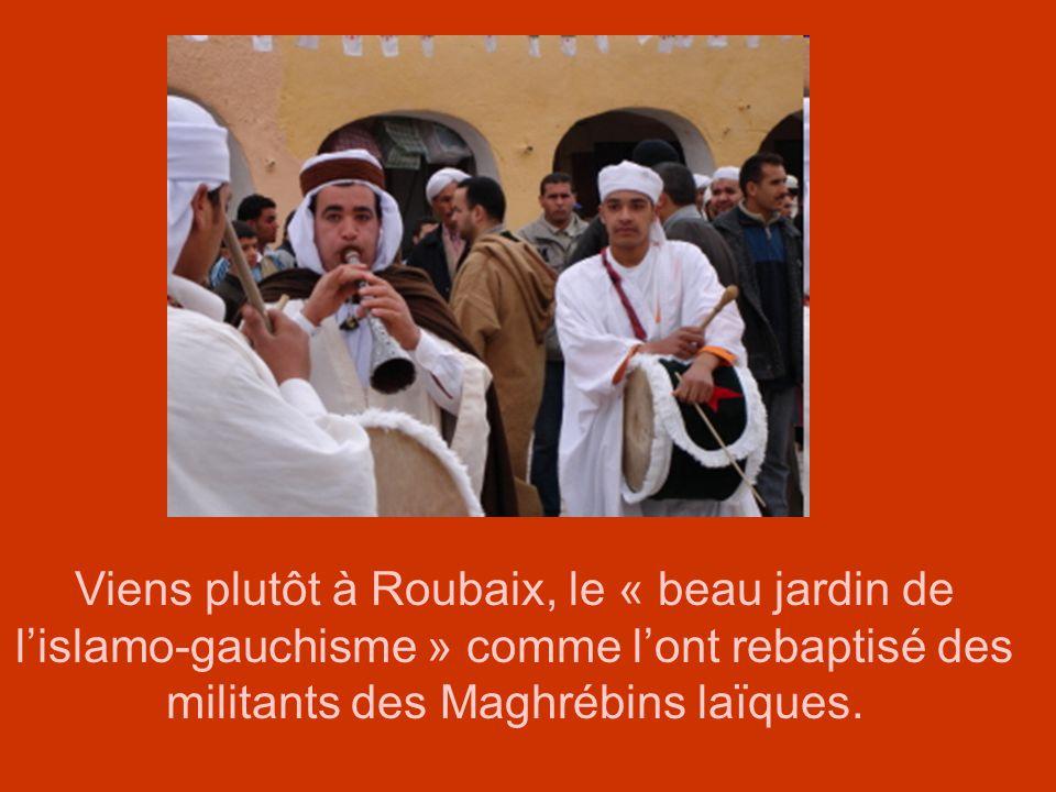 Viens plutôt à Roubaix, le « beau jardin de l'islamo-gauchisme » comme l'ont rebaptisé des militants des Maghrébins laïques.
