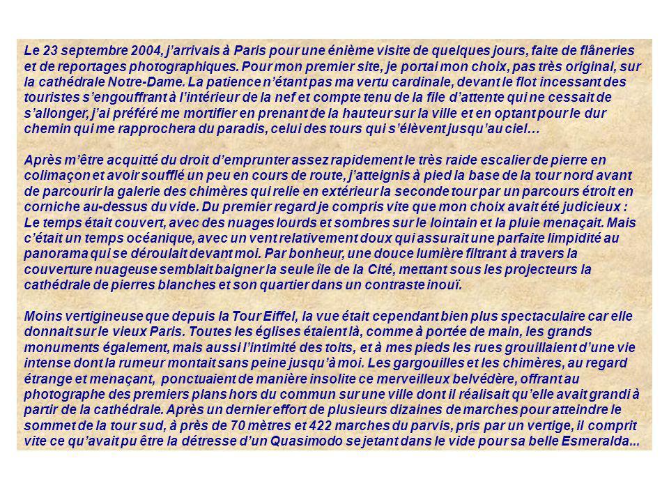 Le 23 septembre 2004, j'arrivais à Paris pour une énième visite de quelques jours, faite de flâneries et de reportages photographiques. Pour mon premier site, je portai mon choix, pas très original, sur la cathédrale Notre-Dame. La patience n'étant pas ma vertu cardinale, devant le flot incessant des touristes s'engouffrant à l'intérieur de la nef et compte tenu de la file d'attente qui ne cessait de s'allonger, j'ai préféré me mortifier en prenant de la hauteur sur la ville et en optant pour le dur chemin qui me rapprochera du paradis, celui des tours qui s'élèvent jusqu'au ciel…